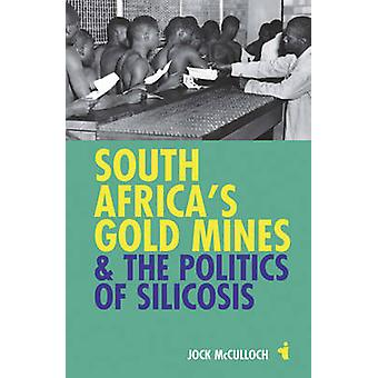 South Africa's Gold Mines and the Politics of Silicosis by Jock McCul