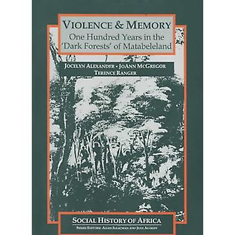 Violence and Memory - One Hundred Years in the Dark Forests of Matabe
