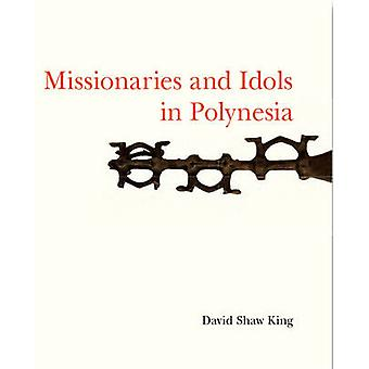 Missionaries and Idols in Polynesia by David Shaw King - 978190737283
