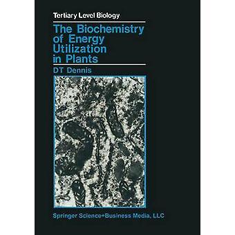 The Biochemistry of Energy Utilization in Plants by Dennis & David T.