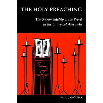 The Holy Preaching The Sacramentality of the Word in the Liturgical Assembly by Janowiak & Paul A.