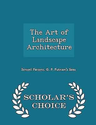 The Art of Landscape Architecture  Scholars Choice Edition by Parsons & Samuel