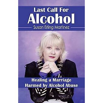 LAST CALL FOR ALCOHOL Healing a Marriage Harmed by Alcohol Abuse by Martinez & Susan Erling