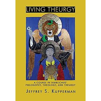 Living Theurgy A Course in Iamblichus Philosophy Theology and Theurgy by Kupperman & Jeffrey S.