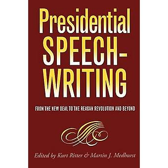 Presidential Speechwriting From the New Deal to the Reagan Revolution and Beyond by Ritter & Kurt