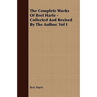 The Complete Works Of Bret Harte  Collected And Revised By The Author. Vol I by Harte & Bret