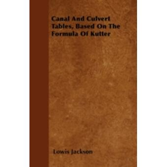 Canal And Culvert Tables Based On The Formula Of Kutter by Jackson & Lowis