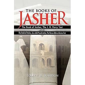 The Books of Jasher  The Book of Jasher The J. H. Parry Text  And  The Book of Jasher also called PseudoJasher The Flaccus Albinus Alcuinus Text by Lumpkin & Joseph B.