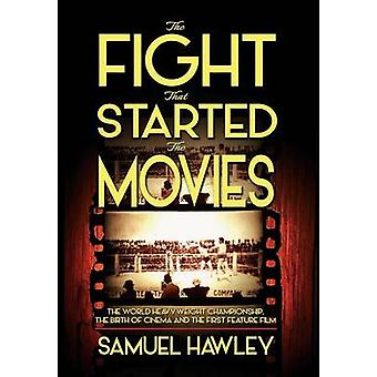 The Fight That Started the Movies The World Heavyweight Championship the Birth of Cinema and the First Feature Film by Hawley & Samuel