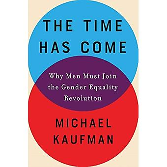 Time Has Come  Why Men Must Join the Gender Equality Revolution by Michael Kaufman