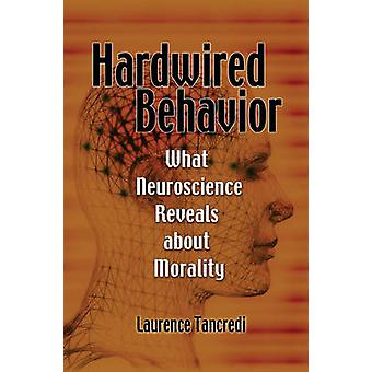 Hardwired Behavior - What Neuroscience Reveals About Morality by Laure