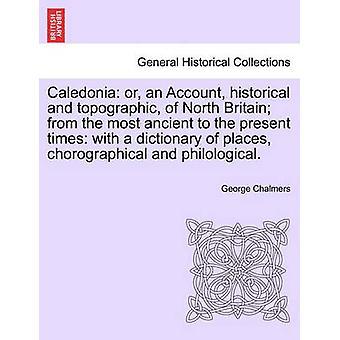 كاليدونيا أو حساب التاريخية والطوبوغرافية لشمال بريطانيا من الأماكن الأكثر من القديم إلى وقتنا الحاضر مع قاموس تشوروجرافيكال ومؤلفاتهم. قبل تشالمرز & جورج