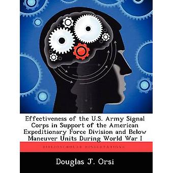 Effectiveness of the U.S. Army Signal Corps in Support of the American Expeditionary Force Division and Below Maneuver Units During World War I by Orsi & Douglas J.