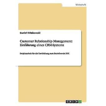 Customer Relationship Management Einfhrung eines CRMSystemsProjektarbeit fr die Fortbildung zum Betriebswirt IHK by Fritzkowski & Daniel