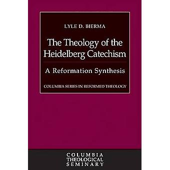 The Theology of the Heidelberg Catechism - A Reformation Synthesis by