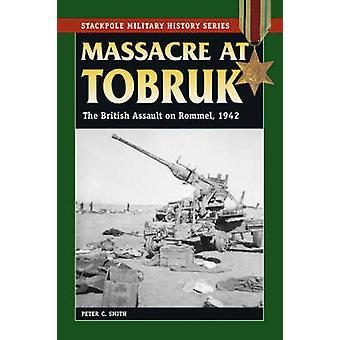 Massacre at Tobruk - The British Assault on Rommel - 1942 by Peter C.