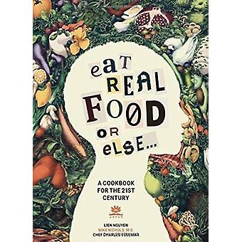 Eat Real Food or Else - A Cookbook for the 21st Century by Lien Nguyen