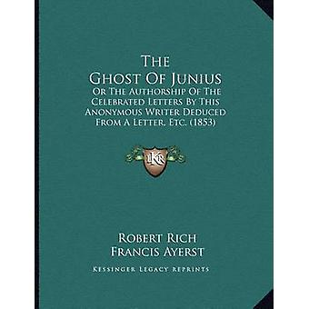 The Ghost of Junius - Or the Authorship of the Celebrated Letters by T