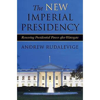 The New Imperial Presidency - Renewing Presidential Power After Waterg