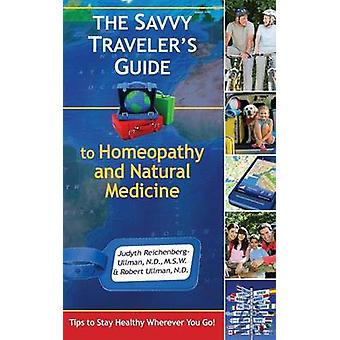 The Savvy Travelers Guide to Homeopathy and Natural Medicine Tips to Stay Healthy Wherever You Go by ReichenbergUllman & Judyth