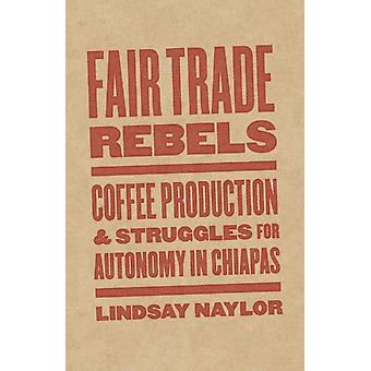 Fair Trade Rebels  Coffee Production and Struggles for Autonomy in Chiapas by Lindsay Naylor