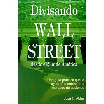 Divisando Wall Street Desde el Sur de America Una Guia Practica Que Le Ayudara A Entender el Mercado de Acciones by Abbo & Jose N.