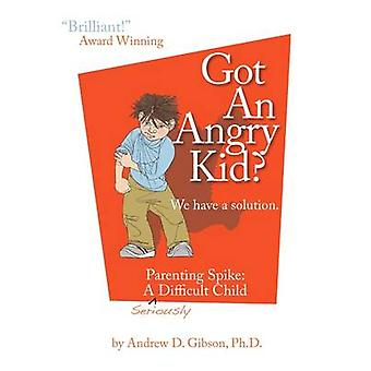 Got an Angry Kid Parenting Spike A Seriously Difficult Child by Gibson & Andrew D.