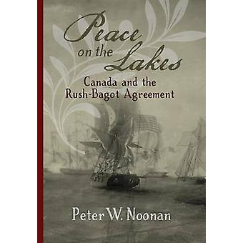 Peace on the Lakes Canada and the RushBagot Agreement by Noonan & Peter W
