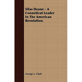 Silas Deane  A Conneticut Leader In The American Revolution. by Clark & George L.
