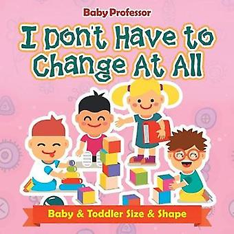 I Dont Have to Change At All   Baby  Toddler Size  Shape by Baby Professor