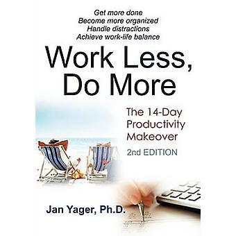 Work Less Do More The 14Day Productivity Makeover 2nd Edition by Yager & Jan