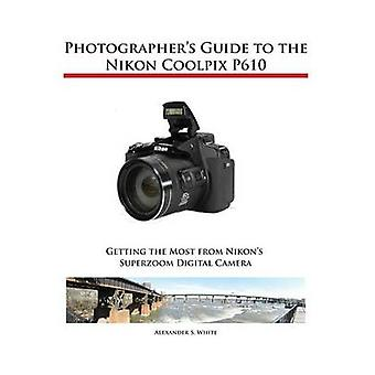 Photographers Guide to the Nikon Coolpix P610 by White & Alexander S.