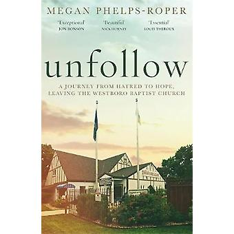 Unfollow - A Journey from Hatred to Hope - leaving the Westboro Baptis