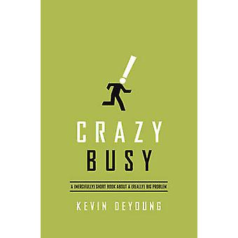 Crazy Busy  A Mercifully Short Book about a Really Big Problem by Kevin DeYoung