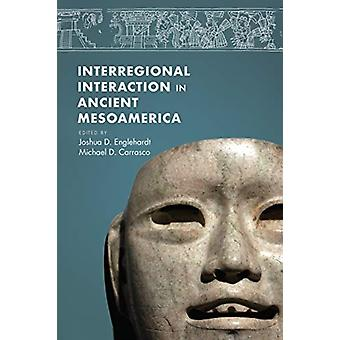 Interregional Interaction in Ancient Mesoamerica by Edited by Joshua Englehardt & Edited by Michael D Carrasco