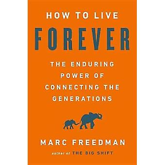 How to Live Forever - The Enduring Power of Connecting the Generations