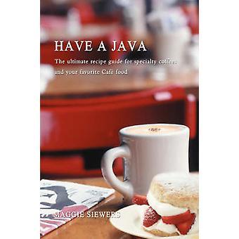 Een Java hebben de ultieme recept gids voor speciale koffie en je favoriete Cafe eten door Siewers & Maggie