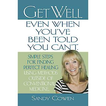 GET WELL  EVEN WHEN YOUVE BEEN TOLD YOU CANT Simple Steps for Finding Perfect Healing Using Methods Outside of Conventional Medicine by Cowen & Sandy
