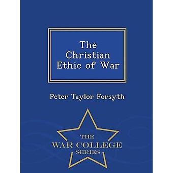 The Christian Ethic of War  War College Series by Forsyth & Peter Taylor