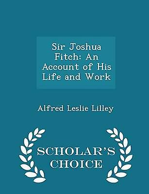 Sir Joshua Fitch An Account of His Life and Work  Scholars Choice Edition by Lilley & Alfred Leslie