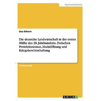 Die deutsche Landwirtschaft in der ersten Hlfte des 20. Jahrhunderts. Zwischen Protektionismus Marktffnung und Kriegsbewirtschaftung by Schorm & Lisa