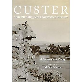 Custer and the 1873 Yellowstone Survey - A Documentary History by M Jo