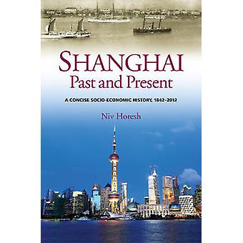 Shanghai Past and Present  A Concise SocioEconomic History 18422012 by Niv Horesh