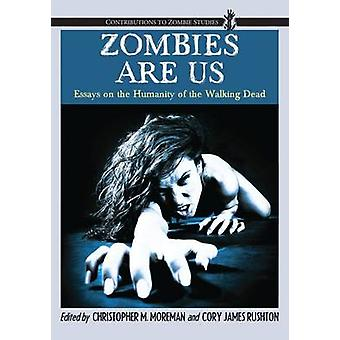 Zombies Are Us Essays on the Humanity of the Walking Dead by Moreman & Christopher M