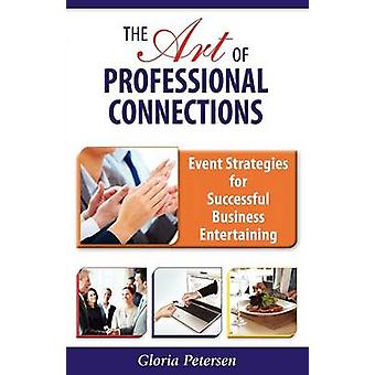 The Art of Professional Connections Event Strategies for Successful Business Entertaining by Petersen & Gloria