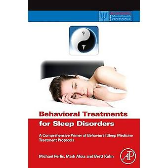 Behavioral Treatments for Sleep Disorders A Comprehensive Primer of Behavioral Sleep Medicine Interventions by Perlis & Michael L.