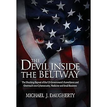 The Devil Inside the Beltway The Shocking Expose of the US Governments Surveillance and Overreach Into Cybersecurity Medicine and Small Business by Daugherty & Michael J.