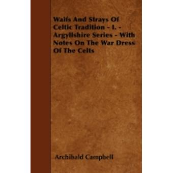 Waifs And Strays Of Celtic Tradition  I.  Argyllshire Series  With Notes On The War Dress Of The Celts by Campbell & Archibald