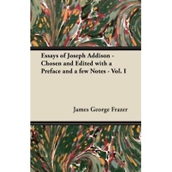 Essays of Joseph Addison  Chosen and Edited with a Preface and a Few Notes  Vol. I by Frazer & James George & Sir