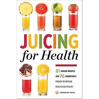 Juicing for Health 81 Juicing Recipes and 76 Ingredients Proven to Improve Health and Vitality by Mendocino Press